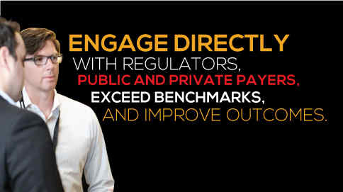 Engage directly with regulatory, public and private payers, exceed benchmarks, and improve outcomes.